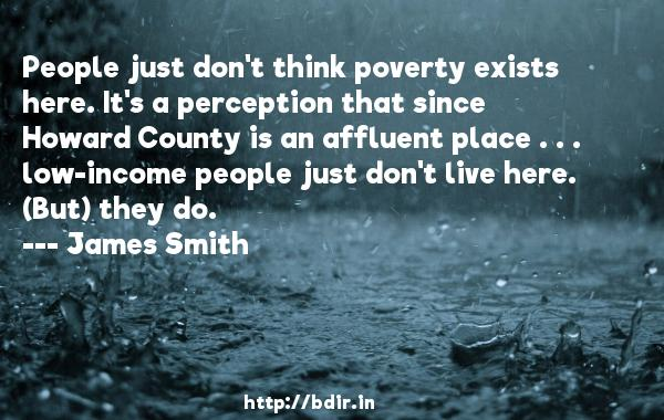 People just don't think poverty exists here. It's a perception that since Howard County is an affluent place . . . low-income people just don't live here. (But) they do.  -   James Smith     Quotes