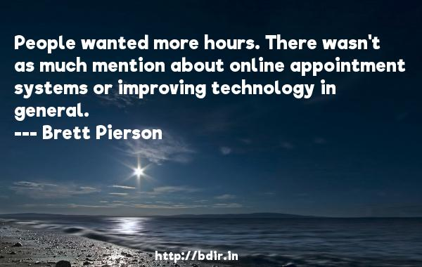People wanted more hours. There wasn't as much mention about online appointment systems or improving technology in general.  -   Brett Pierson     Quotes