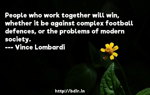 People who work together will win, whether it be against complex football defences, or the problems of modern society.  -   Vince Lombardi     Quotes