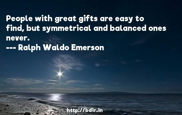 People with great gifts are easy to find, but symmetrical and balanced ones never.  -   Ralph Waldo Emerson     Quotes