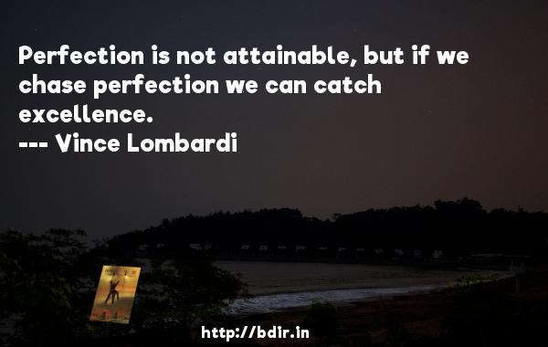 Perfection is not attainable, but if we chase perfection we can catch excellence.  -   Vince Lombardi     Quotes