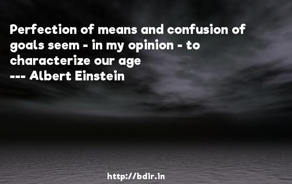 Perfection of means and confusion of goals seem - in my opinion - to characterize our age  -   Albert Einstein     Quotes