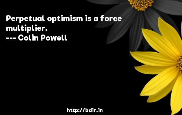 Perpetual optimism is a force multiplier.  -   Colin Powell     Quotes