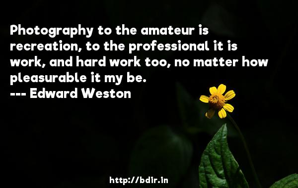 Photography to the amateur is recreation, to the professional it is work, and hard work too, no matter how pleasurable it my be.  -   Edward Weston     Quotes