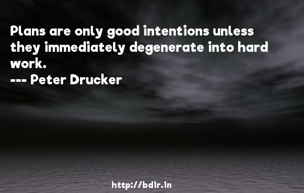 Plans are only good intentions unless they immediately degenerate into hard work.  -   Peter Drucker     Quotes