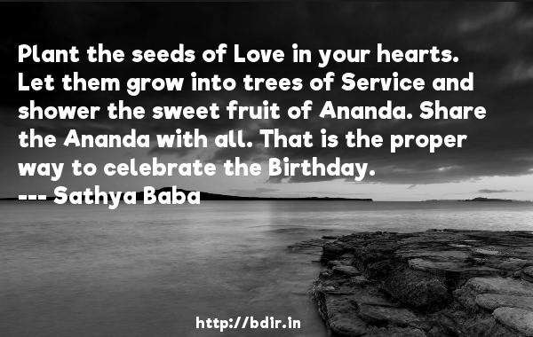 Plant the seeds of Love in your hearts. Let them grow into trees of Service and shower the sweet fruit of Ananda. Share the Ananda with all. That is the proper way to celebrate the Birthday.  -   Sathya Baba     Quotes