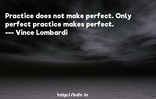 Practice does not make perfect. Only perfect practice makes perfect.  -   Vince Lombardi     Quotes