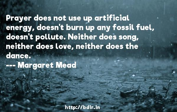 Prayer does not use up artificial energy, doesn't burn up any fossil fuel, doesn't pollute. Neither does song, neither does love, neither does the dance.  -   Margaret Mead     Quotes