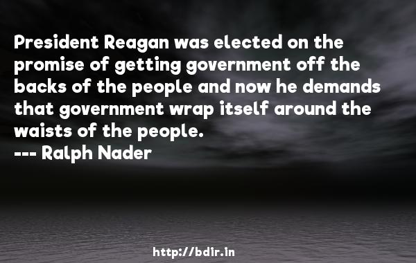 President Reagan was elected on the promise of getting government off the backs of the people and now he demands that government wrap itself around the waists of the people.  -   Ralph Nader     Quotes