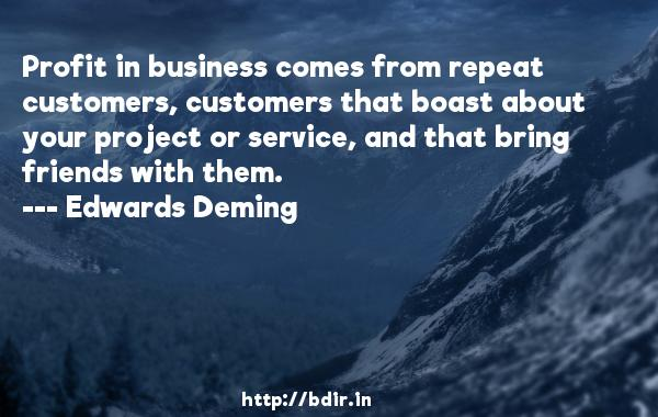 Profit in business comes from repeat customers, customers that boast about your project or service, and that bring friends with them.  -   Edwards Deming     Quotes