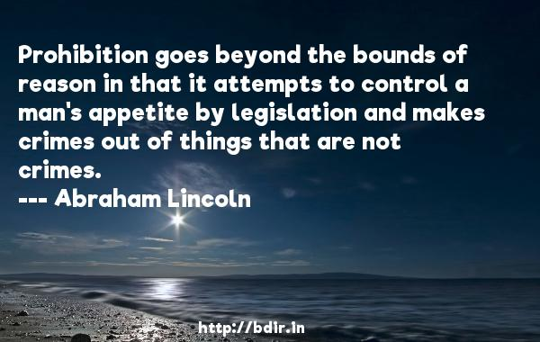 Prohibition goes beyond the bounds of reason in that it attempts to control a man's appetite by legislation and makes crimes out of things that are not crimes.  -   Abraham Lincoln     Quotes