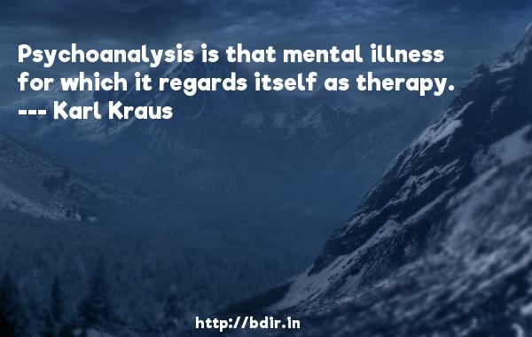 Psychoanalysis is that mental illness for which it regards itself as therapy.  -   Karl Kraus     Quotes