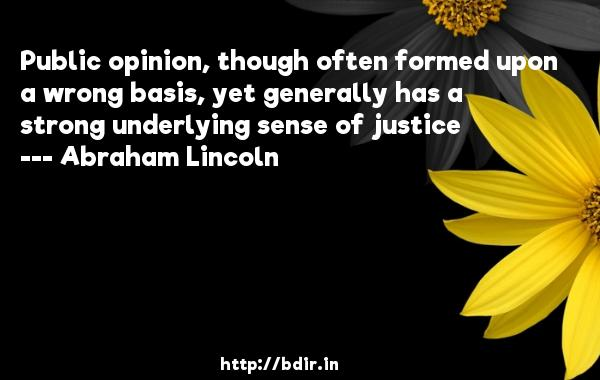 Public opinion, though often formed upon a wrong basis, yet generally has a strong underlying sense of justice  -   Abraham Lincoln     Quotes