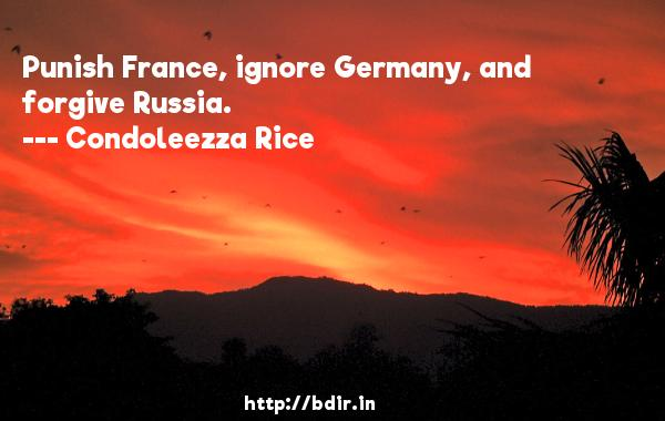 Punish France, ignore Germany, and forgive Russia.  -   Condoleezza Rice     Quotes
