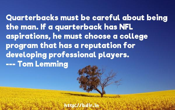 Quarterbacks must be careful about being the man. If a quarterback has NFL aspirations, he must choose a college program that has a reputation for developing professional players.  -   Tom Lemming     Quotes