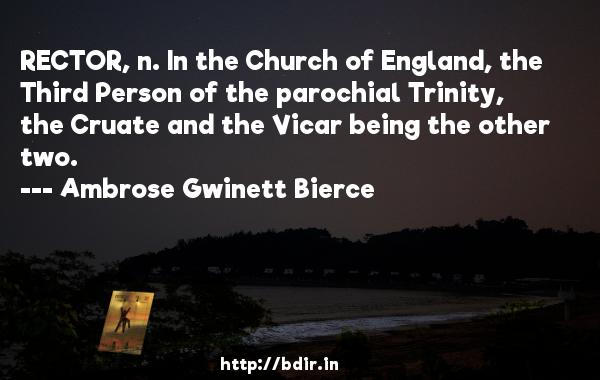 RECTOR, n. In the Church of England, the Third Person of the parochial Trinity, the Cruate and the Vicar being the other two.  -   Ambrose Gwinett Bierce     Quotes