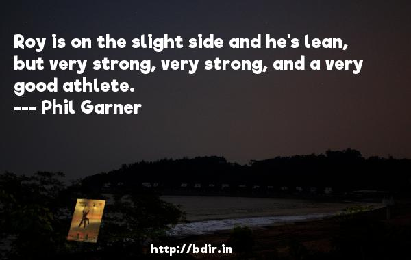 Roy is on the slight side and he's lean, but very strong, very strong, and a very good athlete.  -   Phil Garner     Quotes