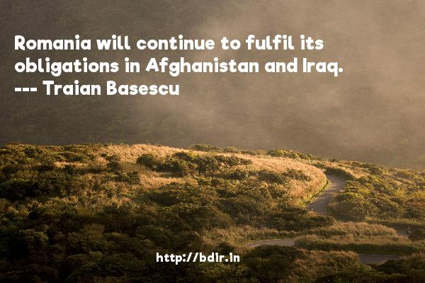 Romania will continue to fulfil its obligations in Afghanistan and Iraq.  -   Traian Basescu     Quotes
