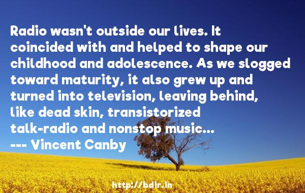 Radio wasn't outside our lives. It coincided with and helped to shape our childhood and adolescence. As we slogged toward maturity, it also grew up and turned into television, leaving behind, like dead skin, transistorized talk-radio and nonstop music...  -   Vincent Canby     Quotes