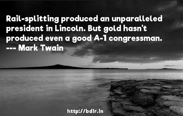 Rail-splitting produced an unparalleled president in Lincoln. But gold hasn't produced even a good A-1 congressman.  -   Mark Twain     Quotes
