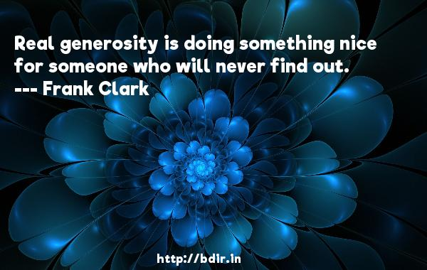 Real generosity is doing something nice for someone who will never find out.  -   Frank Clark     Quotes