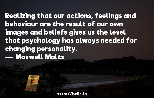 Realizing that our actions, feelings and behaviour are the result of our own images and beliefs gives us the level that psychology has always needed for changing personality.  -   Maxwell Maltz     Quotes