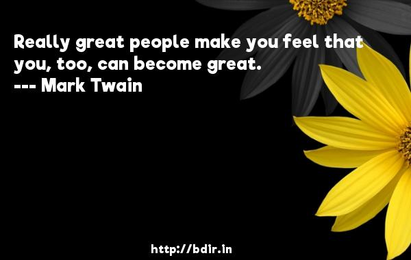 Really great people make you feel that you, too, can become great.  -   Mark Twain     Quotes