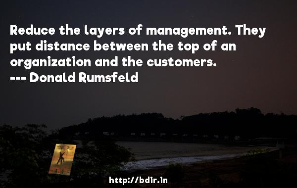 Reduce the layers of management. They put distance between the top of an organization and the customers.  -   Donald Rumsfeld     Quotes