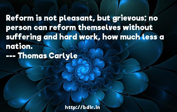 Reform is not pleasant, but grievous; no person can reform themselves without suffering and hard work, how much less a nation.  -   Thomas Carlyle     Quotes