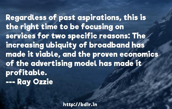 Regardless of past aspirations, this is the right time to be focusing on services for two specific reasons: The increasing ubiquity of broadband has made it viable, and the proven economics of the advertising model has made it profitable.  -   Ray Ozzie     Quotes