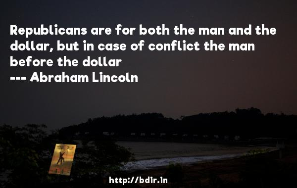 Republicans are for both the man and the dollar, but in case of conflict the man before the dollar  -   Abraham Lincoln     Quotes
