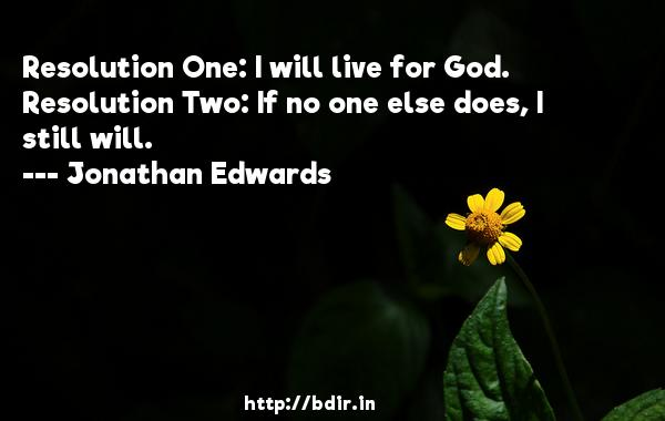 Resolution One: I will live for God. Resolution Two: If no one else does, I still will.  -   Jonathan Edwards     Quotes