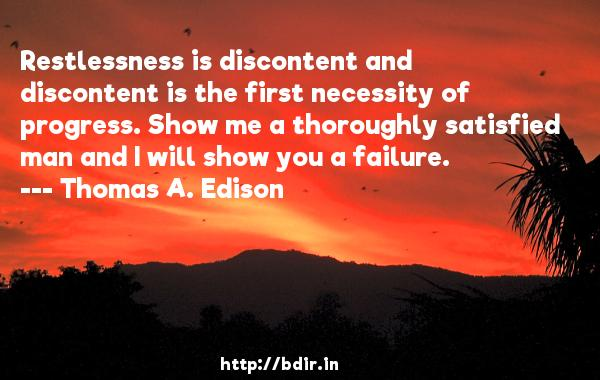 Restlessness is discontent and discontent is the first necessity of progress. Show me a thoroughly satisfied man and I will show you a failure.  -   Thomas A. Edison     Quotes
