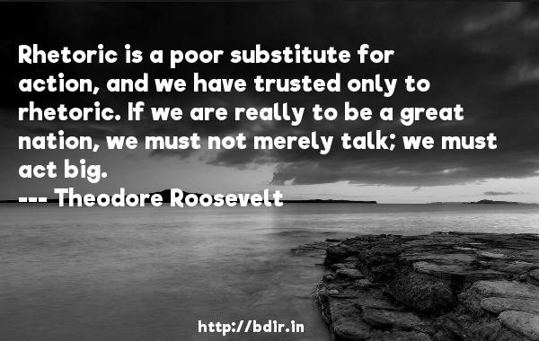Rhetoric is a poor substitute for action, and we have trusted only to rhetoric. If we are really to be a great nation, we must not merely talk; we must act big.  -   Theodore Roosevelt     Quotes