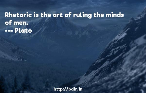 Rhetoric is the art of ruling the minds of men.  -    Plato     Quotes