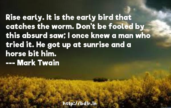 Rise early. It is the early bird that catches the worm. Don't be fooled by this absurd saw; I once knew a man who tried it. He got up at sunrise and a horse bit him.  -   Mark Twain     Quotes