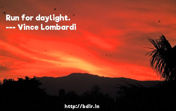 Run for daylight.  -   Vince Lombardi     Quotes