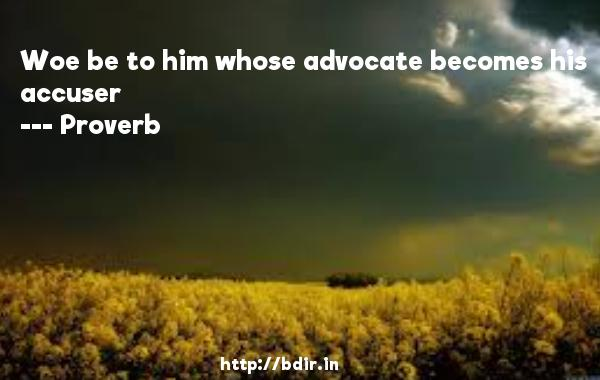 Woe be to him whose advocate becomes his accuser  -   Proverb      Quotes