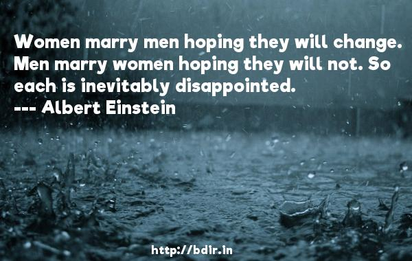 Women marry men hoping they will change. Men marry women hoping they will not. So each is inevitably disappointed.  -   Albert Einstein     Quotes