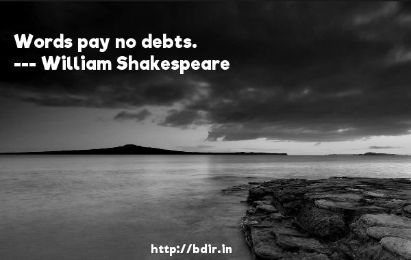 Words pay no debts.  -   William Shakespeare     Quotes