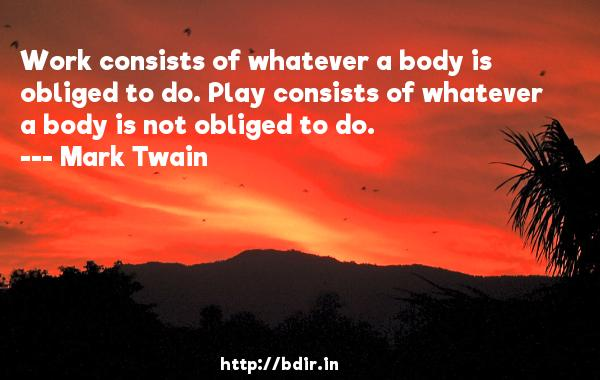 Work consists of whatever a body is obliged to do. Play consists of whatever a body is not obliged to do.  -   Mark Twain     Quotes