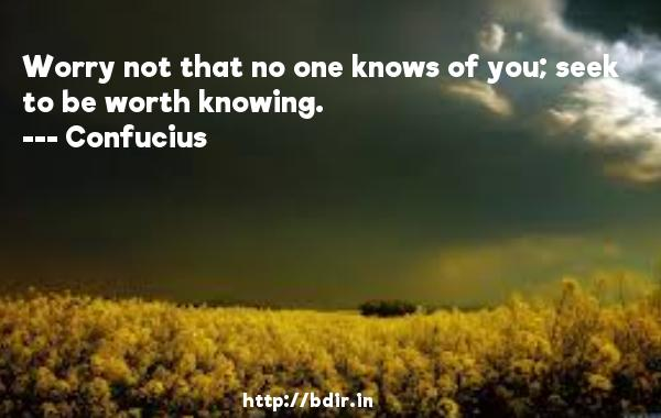Worry not that no one knows of you; seek to be worth knowing.  -    Confucius     Quotes