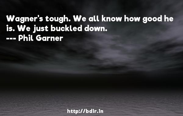 Wagner's tough. We all know how good he is. We just buckled down.  -   Phil Garner     Quotes