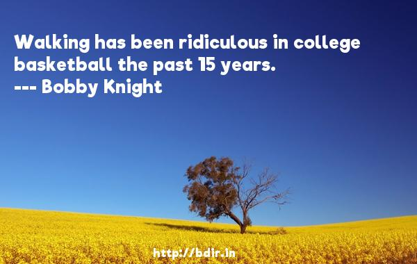 Walking has been ridiculous in college basketball the past 15 years.  -   Bobby Knight     Quotes