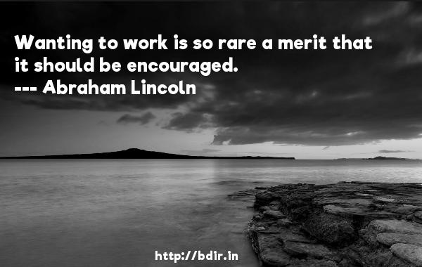 Wanting to work is so rare a merit that it should be encouraged.  -   Abraham Lincoln     Quotes