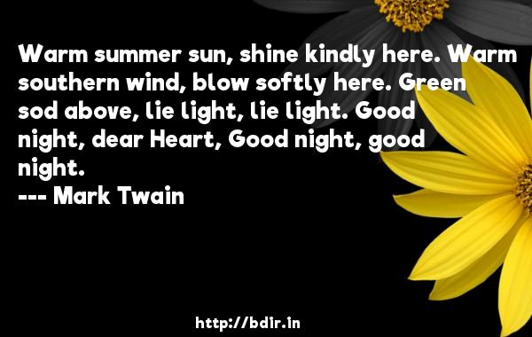 Warm summer sun, shine kindly here. Warm southern wind, blow softly here. Green sod above, lie light, lie light. Good night, dear Heart, Good night, good night.  -   Mark Twain     Quotes