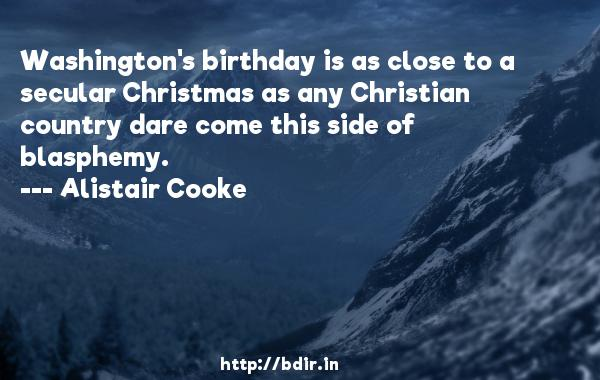 Washington's birthday is as close to a secular Christmas as any Christian country dare come this side of blasphemy.  -   Alistair Cooke     Quotes