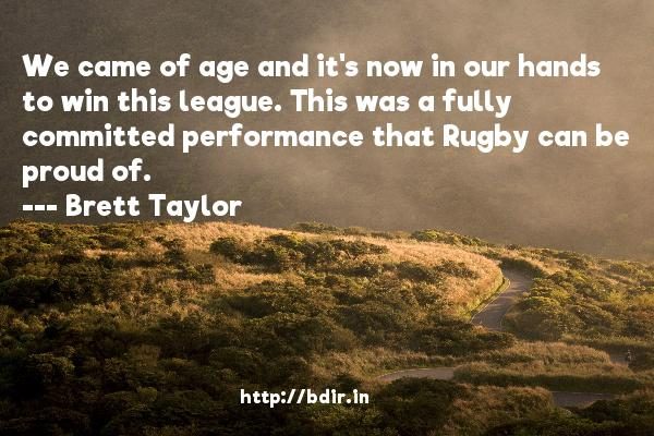 We came of age and it's now in our hands to win this league. This was a fully committed performance that Rugby can be proud of.  -   Brett Taylor     Quotes