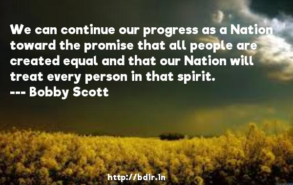 We can continue our progress as a Nation toward the promise that all people are created equal and that our Nation will treat every person in that spirit.  -   Bobby Scott     Quotes