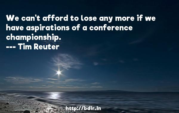 We can't afford to lose any more if we have aspirations of a conference championship.  -   Tim Reuter     Quotes